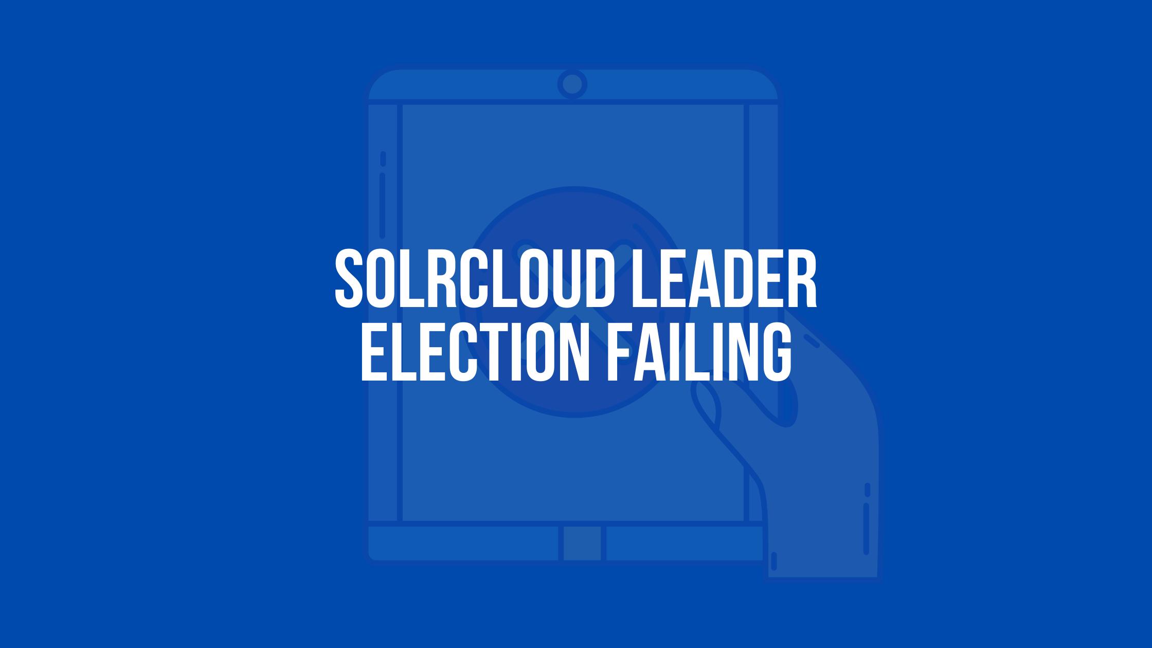 SolrCloud Leader Election Failing